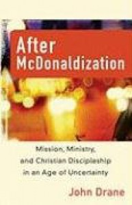 After McDonaldization: Mission, Ministry, and Christian Discipleship in an Age of Uncertainty - John Drane