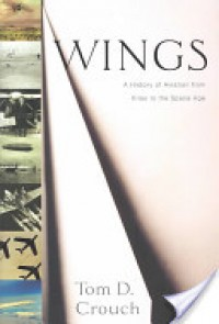 Wings: A History of Aviation from Kites to the space age - Tom D. Crouch