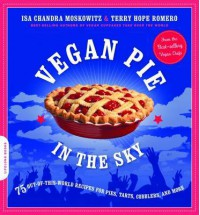 Vegan Pie in the Sky: 75 Out-of-This-World Recipes for Pies, Tarts, Cobblers, Crumbles, and More - Isa Chandra Moskowitz,  Terry Hope Romero
