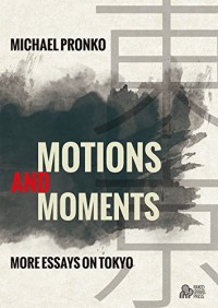 Motions and Moments: More Essays on Tokyo - Michael Pronko