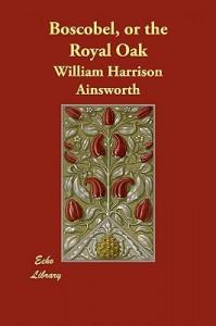 Boscobel, or the Royal Oak - William Harrison Ainsworth