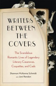 Writers Between the Covers: The Scandalous Romantic Lives of Legendary Literary Casanovas, Coquettes, and Cads - Shannon McKenna Schmidt, Joni Rendon