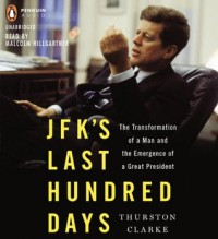 JFK's Last Hundred Days: The Transformation of a Man and The Emergence of a Great President - Thurston Clarke