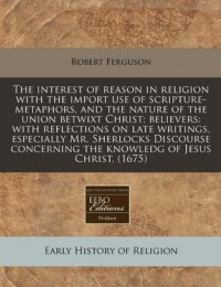 The interest of reason in religion with the import use of scripture-metaphors, and the nature of the union betwixt Christ; believers: with reflections ... the knowledg of Jesus Christ, (1675) - Robert Ferguson