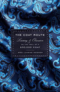 The Coat Route: Craft, Luxury, & Obsession on the Trail of a $50,000 Coat - Meg Lukens Noonan