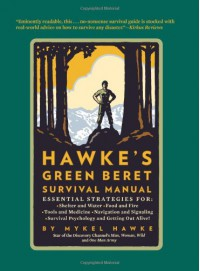 Hawke's Green Beret Survival Manual: Essential Strategies For: Shelter and Water, Food and Fire, Tools and Medicine, Navigation and Signa - Mykel Hawke
