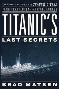 Titanic's Last Secrets: The Further Adventures of Shadow Divers John Chatterton and Richie Kohler - Bradford Matsen
