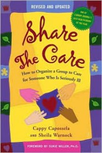 Share The Care: How to Organize a Group to Care for Someone Who Is Seriously Ill, (Revised and Updated) - Cappy Capossela