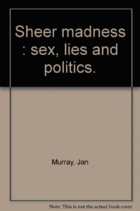 Sheer Madness:  Sex, Lies And Politics - Jan Murray