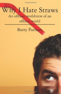 Why I Hate Straws: An Offbeat Worldview of an Offbeat World - Barry Parham