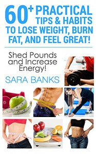 WEIGHT LOSS: 60+ Practical Tips And Habits To Lose Weight, Burn Fat, And Feel Great! (Weight Loss Motivation, Dieting Tips Book 1) - Sara Banks
