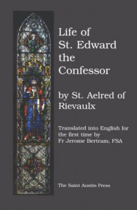 The Life of Saint Edward, King and Confessor - Aelred of Rievaulx, Fr Jerome Bertram