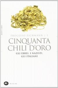 Cinquanta chili d'oro. Gli ebrei, i nazisti, gli italiani. Processo Eichmann: 1 - L. Crescenzi