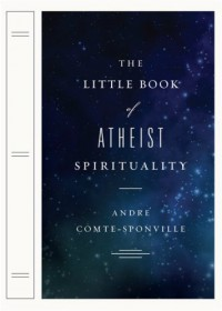The Little Book of Atheist Spirituality - Andre Comte-Sponville