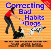 Correcting Bad Habits in Dogs: The Instant Problem Solver for Pulling, Jumping, Barking, Stealing, and Other Behaviors - Claire Arrowsmith
