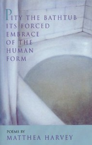 Pity the Bathtub Its Forced Embrace of the Human F - Matthea Harvey