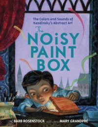 The Noisy Paint Box: The Colors and Sounds of Kandinsky's Abstract Art - Barb Rosenstock