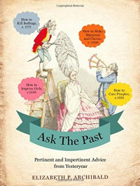 Ask the Past: Pertinent and Impertinent Advice from Yesteryear - Elizabeth P. Archibald
