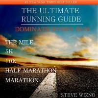 The Ultimate Running Guide: Dominate Every Run The Mile 5k 10k Half Marathon Marathon - Steve Wizno