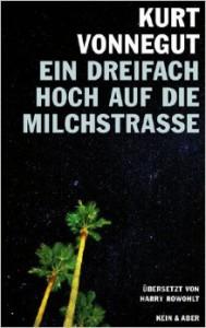 Ein dreifach Hoch auf die Milchstrasse! Vierzehn unveröffentlichte Geschichten und ein Brief - Harry Rowohlt, Kurt Vonnegut