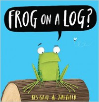Frog on a Log? - Jim Field, Kes Gray
