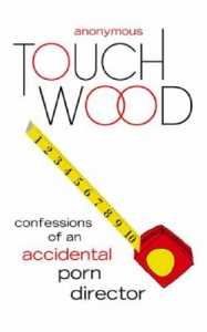 Touch Wood: Confessions Of An Accidental Porn Director - Anonymous