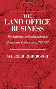 The Land Office Business: The Settlement and Administration of American Public Lands, 1789-1837 - Malcolm J. Rohrbough