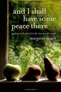 And I Shall Have Some Peace There: Trading in the Fast Lane for My Own Dirt Road - Margaret Roach