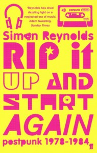 Rip it Up and Start Again: Postpunk 1978-1984 - Simon Reynolds