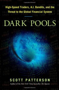 Dark Pools: The Rise of Artificially Intelligent Trading Machines and the Looming Threat to Wall Street - Scott Patterson