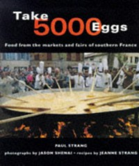 Take 5000 Eggs: Food from the Markets and Fairs of Southern France - Jeanne Strang, Paul Strang, Jason Shenai