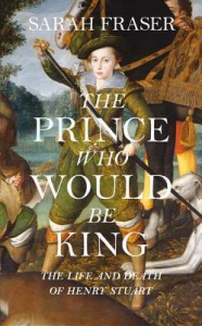 The Prince Who Would Be King: The Life and Death of Henry Stuart - Sarah Fraser