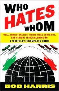Who Hates Whom: Well-Armed Fanatics, Intractable Conflicts, and Various Things Blowing Up A Woefully Incomplete Guide - Bob                    Harris