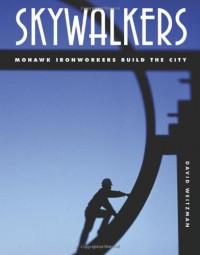 Skywalkers: Mohawk Ironworkers Build the City - David Weitzman