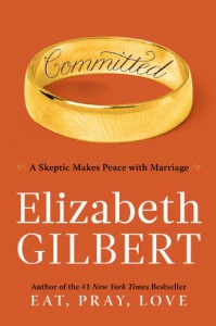 Committed: A Skeptic Makes Peace with Marriage - Elizabeth Gilbert