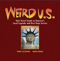 Weird U.S.: Your Travel Guide to America's Local Legends and Best Kept Secrets - Mark Moran, Mark Sceurman