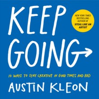 Keep Going: 10 Ways to Stay Creative in Good Times and Bad - Austin Kleon