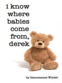 I Know Where Babies Come From, Derek - DiscontentedWinter