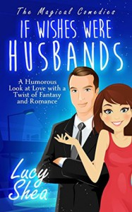 If Wishes Were Husbands: A Humorous Look at Love with a Twist of Fantasy and Romance (The Magical Comedies) - Lucy Shea