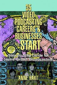 35 Video Podcasting Careers And Businesses To Start: Step By Step Guide For Home Grown Broadcasters - Anne Hart