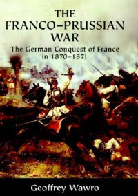 The Franco-Prussian War: The German Conquest of France in 1870-1871 - Geoffrey Wawro