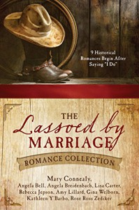 "The Lassoed by Marriage Romance Collection: 9 Historical Romances Begin After Saying ""I Do"" - Rebecca Jepson, Gina Welborn, Amy Lillard, Angela Breidenbach, Rose Ross Zediker, Angela Bell, Kathleen Y'Barbo, Mary Connealy, Lisa Carter"