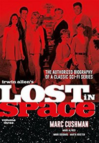 Irwin Allen's Lost in Space Volume 3: The Authorized Biography of a Classic Sci-Fi Series - Marc Cushman, Mark Goddard, Marta Kristen