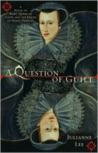 A Question of Guilt: A Novel of Mary, Queen of Scots, and the Death of Henry Darnley - Julianne Lee