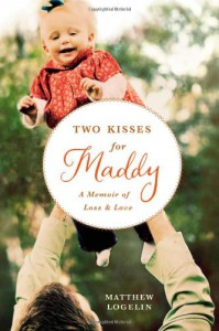 Two Kisses for Maddy: A Memoir of Loss and Love - Matthew Logelin