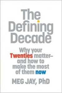The Defining Decade: Why Your Twenties Matter--And How to Make the Most of Them Now - Meg Jay
