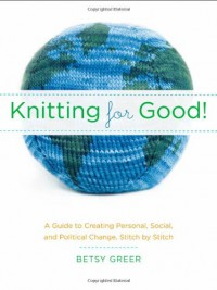 Knitting for Good!: A Guide to Creating Personal, Social, and Political Change Stitch by Stitch - Betsy Greer