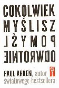 Cokolwiek myślisz, pomyśl odwrotnie - Paul Arden