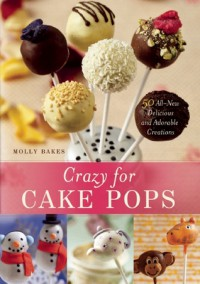 Crazy for Cake Pops: 50 All-New Delicious and Adorable Creations - Molly Bakes