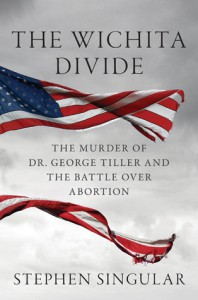 The Wichita Divide: The Murder of Dr. George Tiller, the Battle over Abortion, and the New American Civil War - Stephen Singular